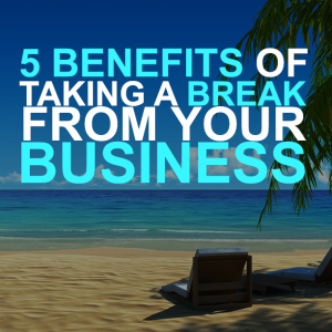 5 benefits of taking a break from your business